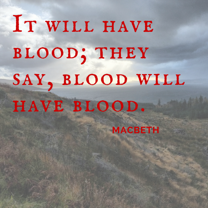 macbeth blood will have blood In shakespeare's tragedy macbeth, macbeth says, blood will have blood, is implying one of the main themes along with this quotation, there are many more.