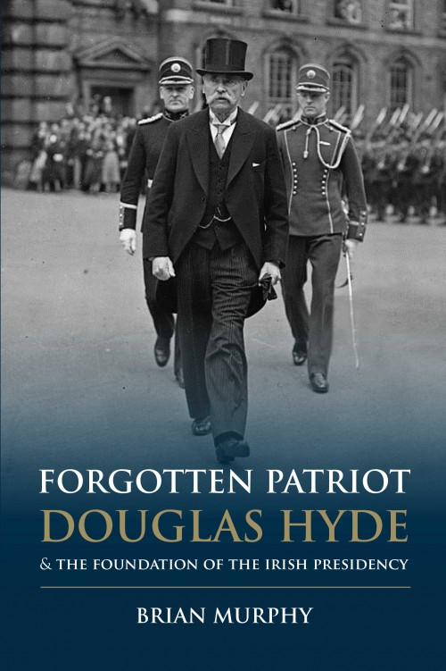 Forgotten Patriot: Douglas Hyde & The Foundation Of The Irish Presidency by Brian Murphy | The Collins Press